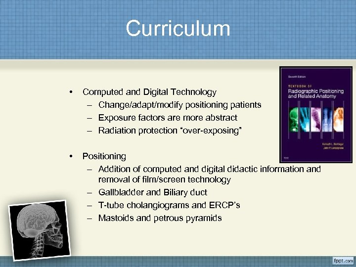 Curriculum • Computed and Digital Technology – Change/adapt/modify positioning patients – Exposure factors are