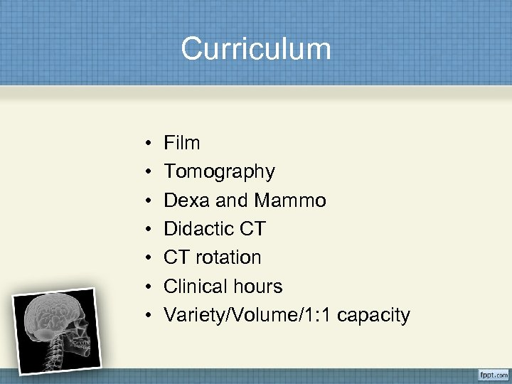 Curriculum • • Film Tomography Dexa and Mammo Didactic CT CT rotation Clinical hours