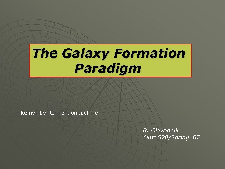The Galaxy Formation Paradigm Remember to mention. pdf file R. Giovanelli Astro 620/Spring '