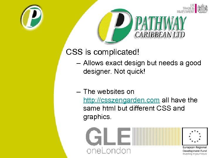 CSS is complicated! – Allows exact design but needs a good designer. Not quick!