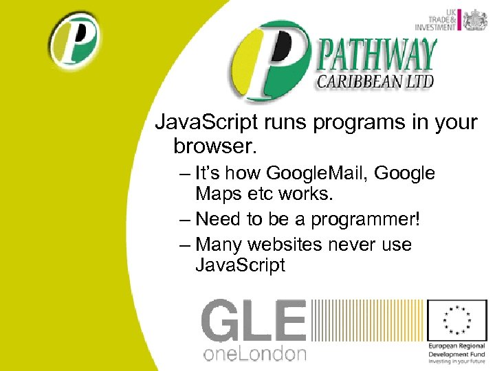 Java. Script runs programs in your browser. – It's how Google. Mail, Google Maps