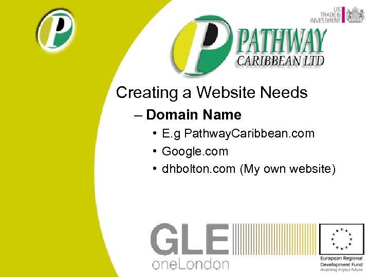 Creating a Website Needs – Domain Name • E. g Pathway. Caribbean. com •