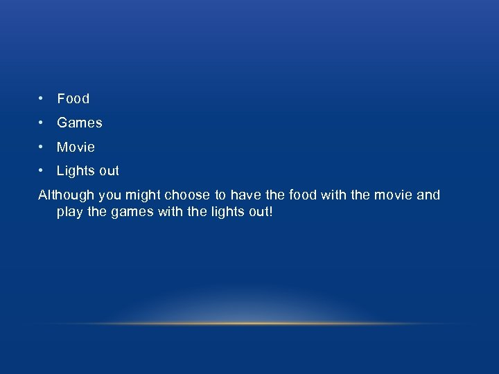 • Food • Games • Movie • Lights out Although you might choose