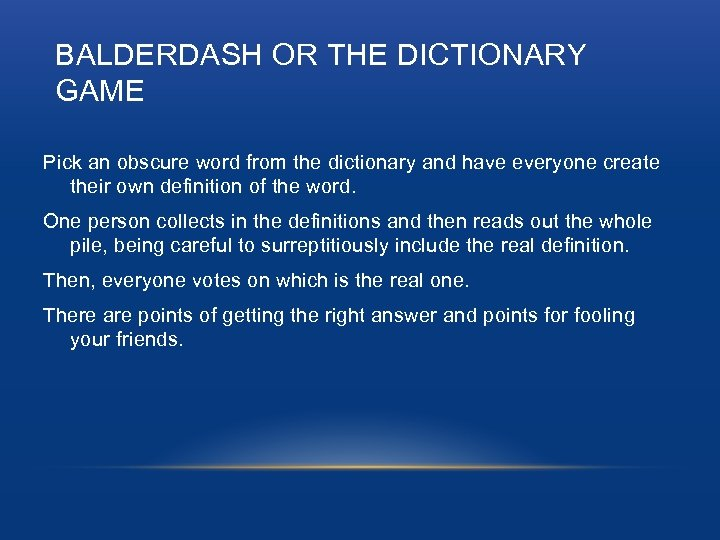 BALDERDASH OR THE DICTIONARY GAME Pick an obscure word from the dictionary and have