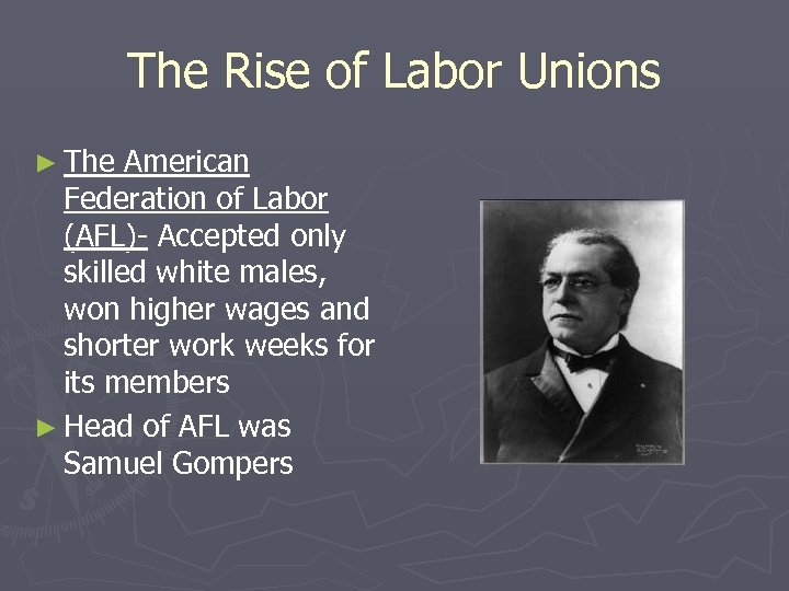 The Rise of Labor Unions ► The American Federation of Labor (AFL)- Accepted only