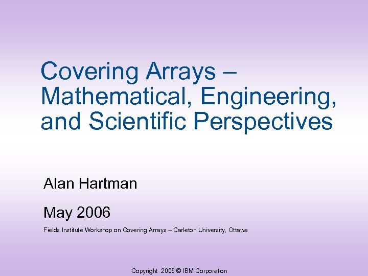 Covering Arrays – Mathematical, Engineering, and Scientific Perspectives Alan Hartman May 2006 Fields Institute