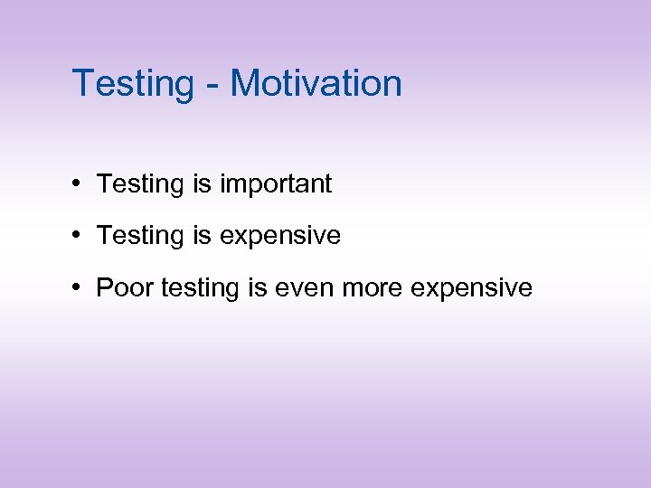 Testing - Motivation • Testing is important • Testing is expensive • Poor testing