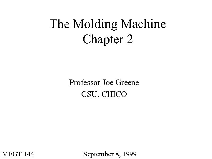The Molding Machine Chapter 2 Professor Joe Greene CSU, CHICO MFGT 144 September 8,