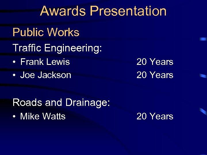 Awards Presentation Public Works Traffic Engineering: • Frank Lewis • Joe Jackson 20 Years
