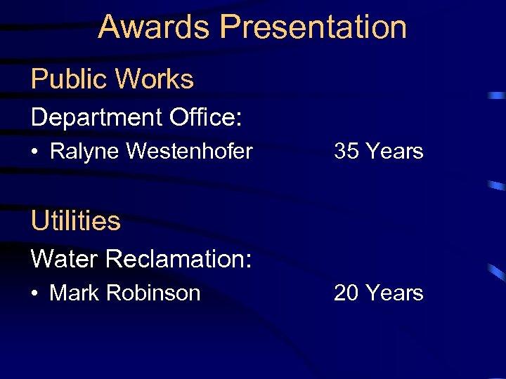 Awards Presentation Public Works Department Office: • Ralyne Westenhofer 35 Years Utilities Water Reclamation: