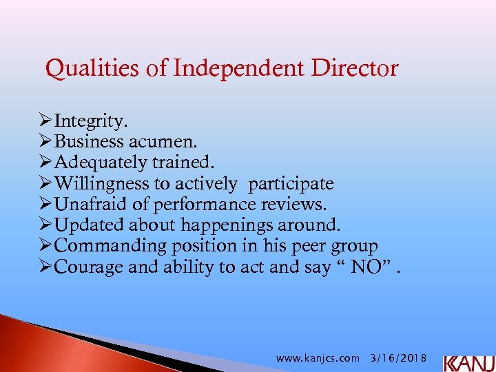 Qualities of Independent Director ØIntegrity. ØBusiness acumen. ØAdequately trained. ØWillingness to actively participate ØUnafraid