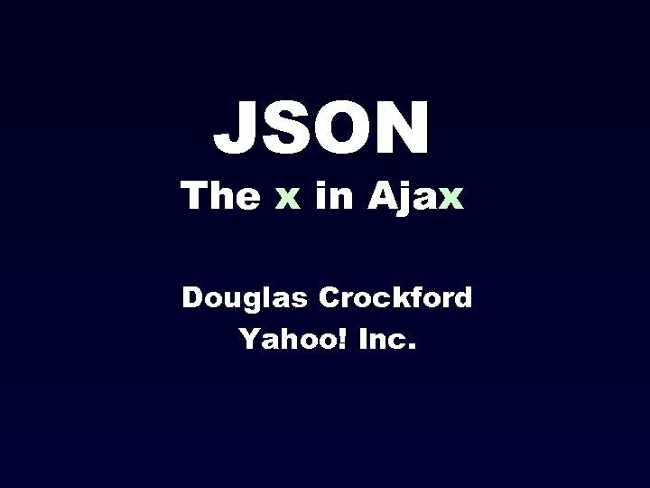 JSON The x in Ajax Douglas Crockford Yahoo! Inc.