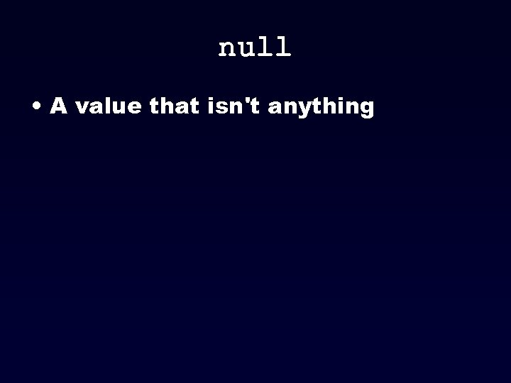 null • A value that isn't anything