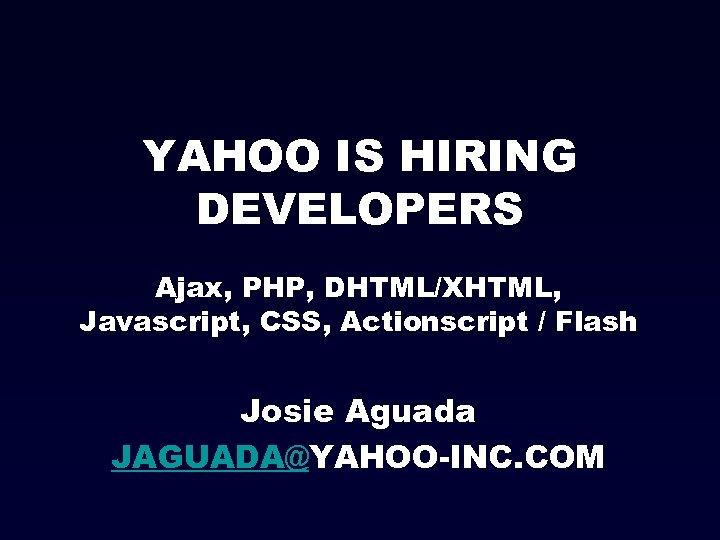 YAHOO IS HIRING DEVELOPERS Ajax, PHP, DHTML/XHTML, Javascript, CSS, Actionscript / Flash Josie Aguada