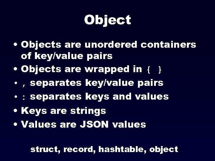 Object • Objects are unordered containers of key/value pairs • Objects are wrapped in