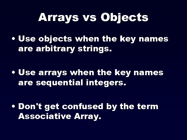 Arrays vs Objects • Use objects when the key names are arbitrary strings. •