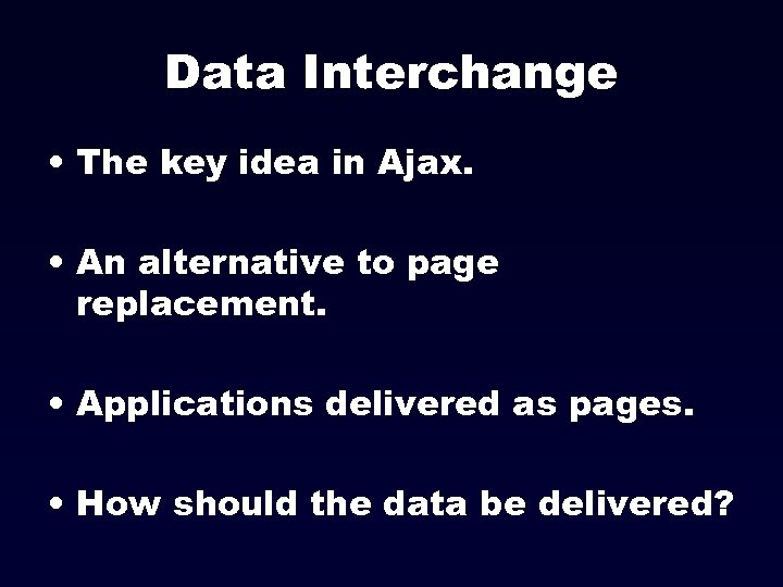 Data Interchange • The key idea in Ajax. • An alternative to page replacement.