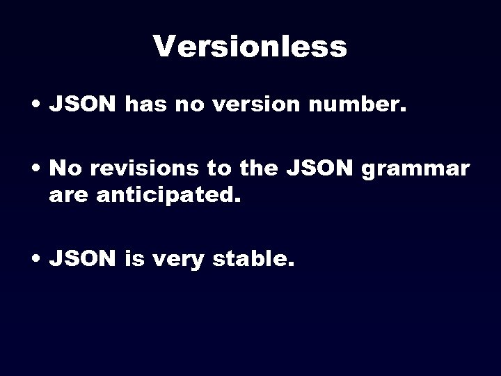 Versionless • JSON has no version number. • No revisions to the JSON grammar