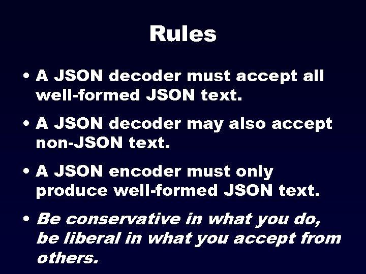 Rules • A JSON decoder must accept all well-formed JSON text. • A JSON
