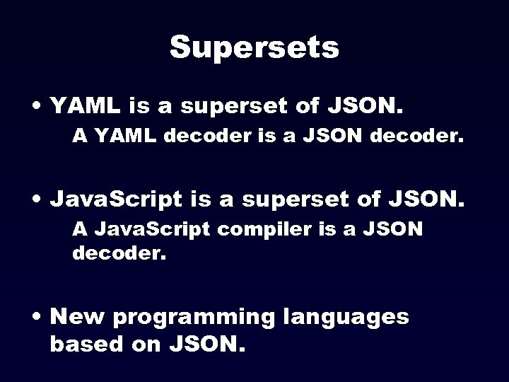 Supersets • YAML is a superset of JSON. A YAML decoder is a JSON