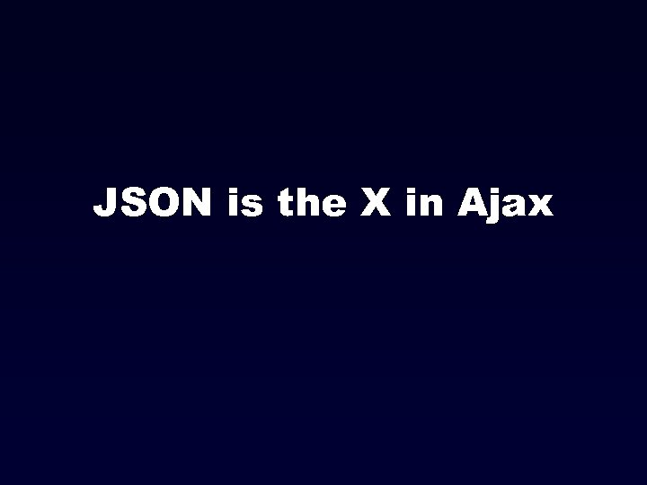 JSON is the X in Ajax