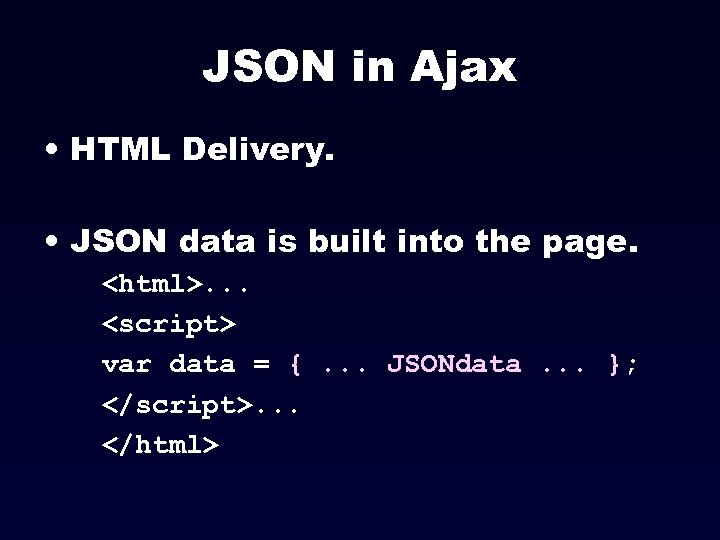 JSON in Ajax • HTML Delivery. • JSON data is built into the page.