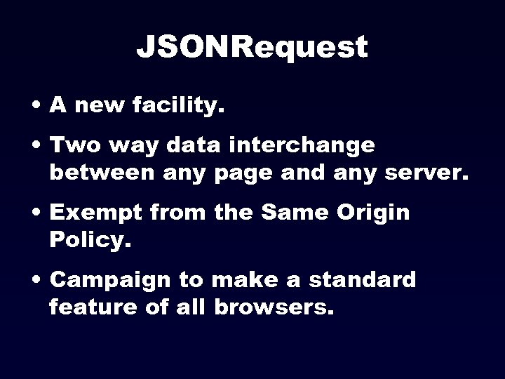JSONRequest • A new facility. • Two way data interchange between any page and