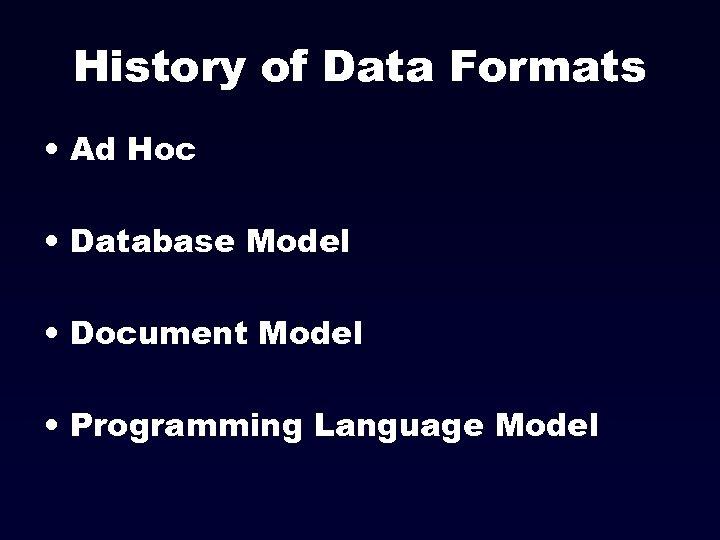History of Data Formats • Ad Hoc • Database Model • Document Model •