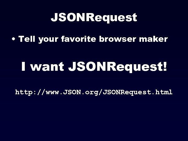 JSONRequest • Tell your favorite browser maker I want JSONRequest! http: //www. JSON. org/JSONRequest.