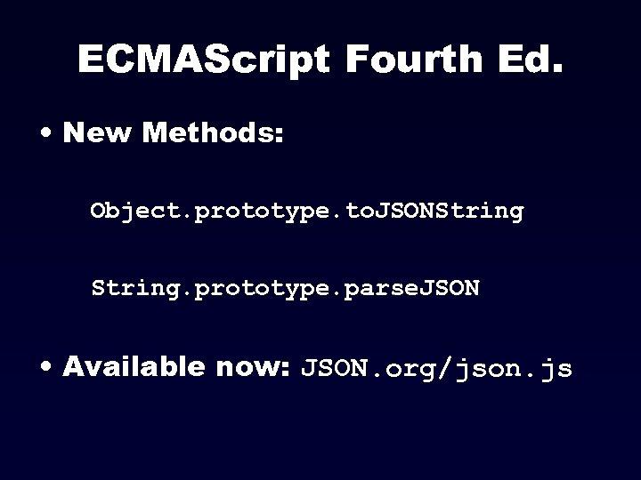 ECMAScript Fourth Ed. • New Methods: Object. prototype. to. JSONString. prototype. parse. JSON •