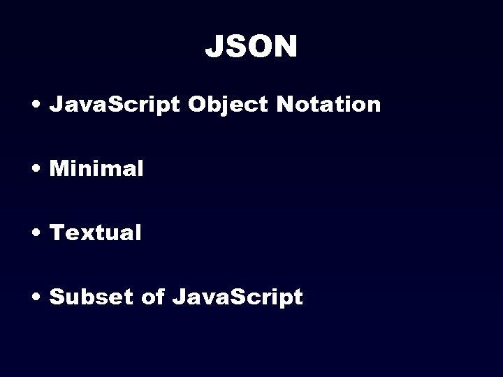 JSON • Java. Script Object Notation • Minimal • Textual • Subset of Java.