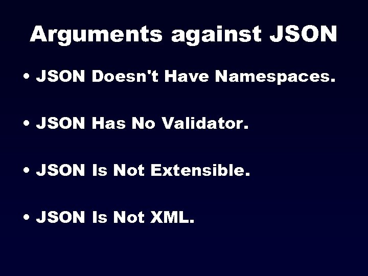 Arguments against JSON • JSON Doesn't Have Namespaces. • JSON Has No Validator. •