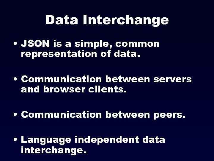 Data Interchange • JSON is a simple, common representation of data. • Communication between