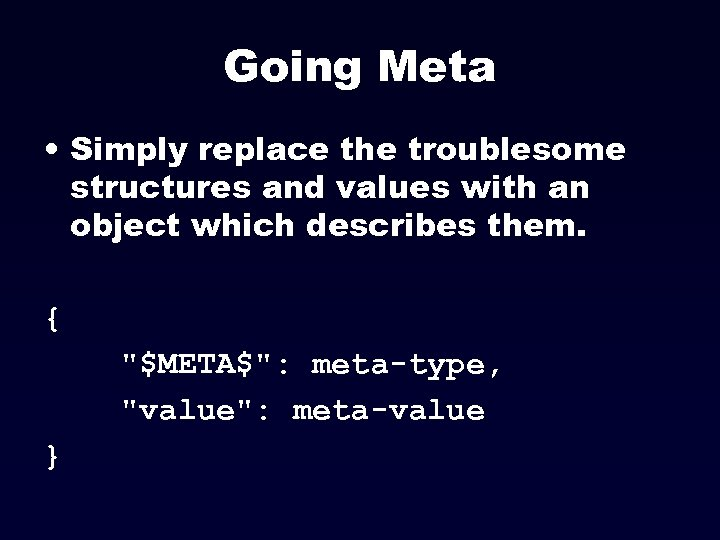 Going Meta • Simply replace the troublesome structures and values with an object which