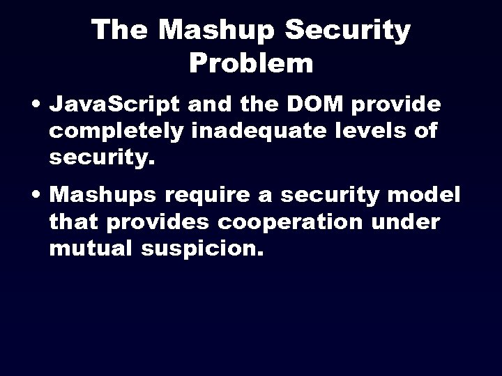The Mashup Security Problem • Java. Script and the DOM provide completely inadequate levels
