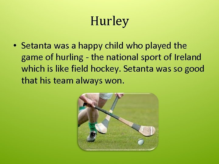 Hurley • Setanta was a happy child who played the game of hurling -