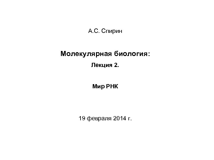 А. С. Спирин Молекулярная биология: Лекция 2. Мир РНК 19 февраля 2014 г.