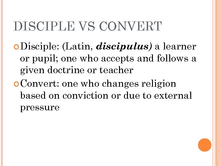 DISCIPLE VS CONVERT Disciple: (Latin, discipulus) a learner or pupil; one who accepts and