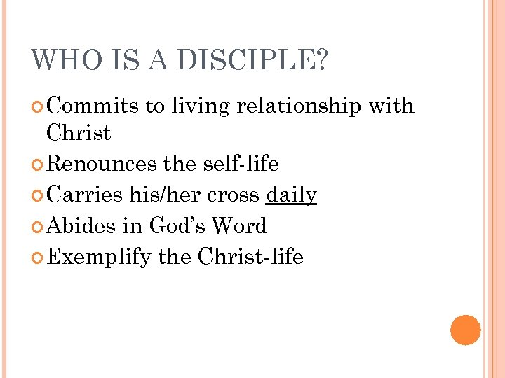 WHO IS A DISCIPLE? Commits to living relationship with Christ Renounces the self-life Carries