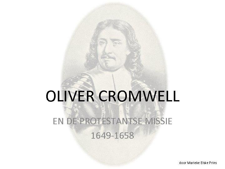 OLIVER CROMWELL EN DE PROTESTANTSE MISSIE 1649 -1658 door Marieke Elske Prins
