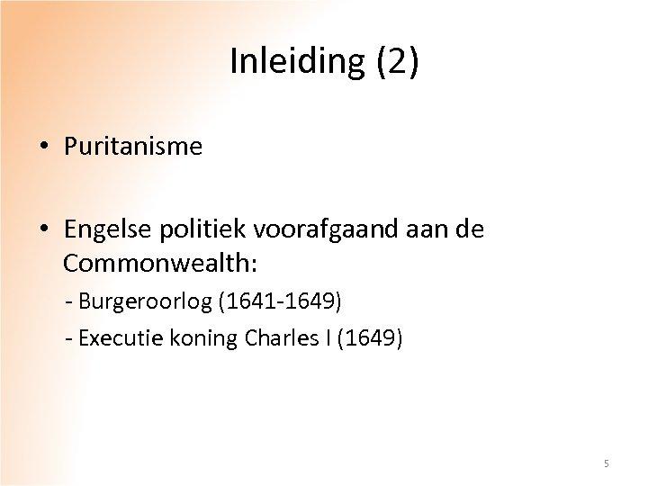 Inleiding (2) • Puritanisme • Engelse politiek voorafgaand aan de Commonwealth: - Burgeroorlog (1641
