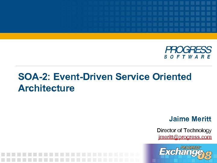 SOA-2: Event-Driven Service Oriented Architecture Jaime Meritt Director of Technology jmeritt@progress. com
