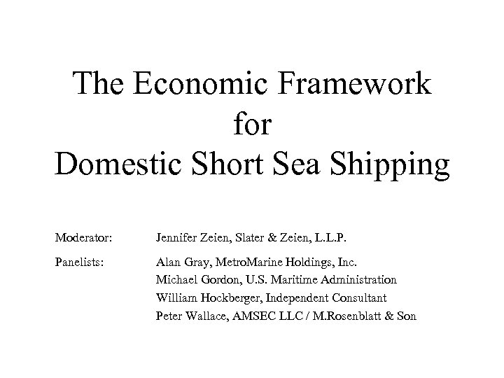 The Economic Framework for Domestic Short Sea Shipping Moderator: Jennifer Zeien, Slater & Zeien,