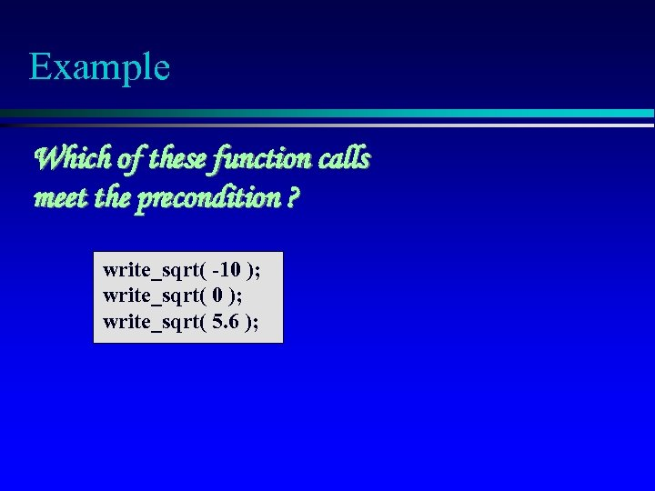 Example Which of these function calls meet the precondition ? write_sqrt( -10 ); write_sqrt(