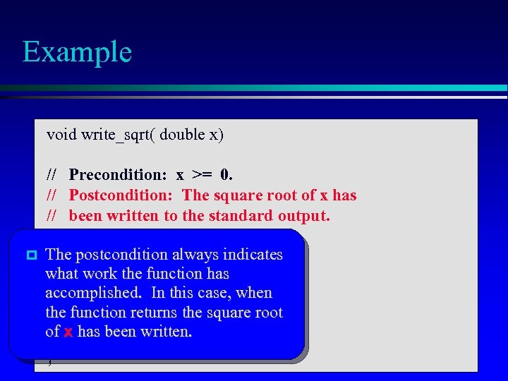 Example void write_sqrt( double x) // Precondition: x >= 0. // Postcondition: The square