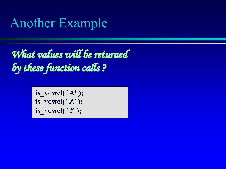 Another Example What values will be returned by these function calls ? is_vowel( 'A'