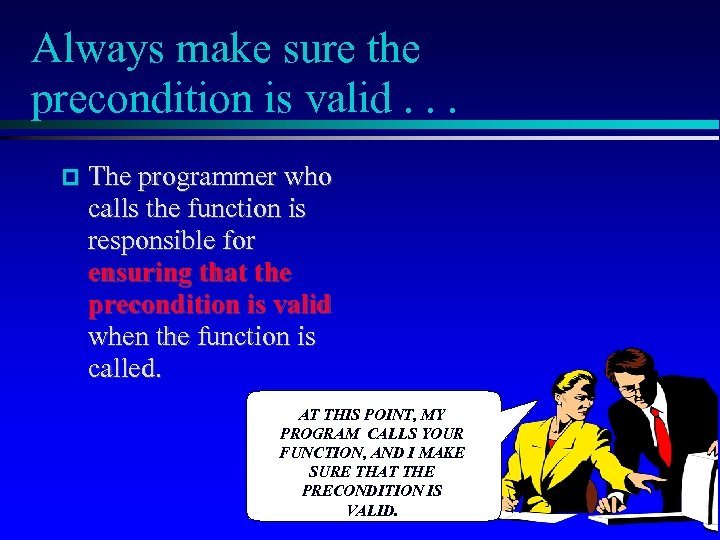Always make sure the precondition is valid. . . The programmer who calls the