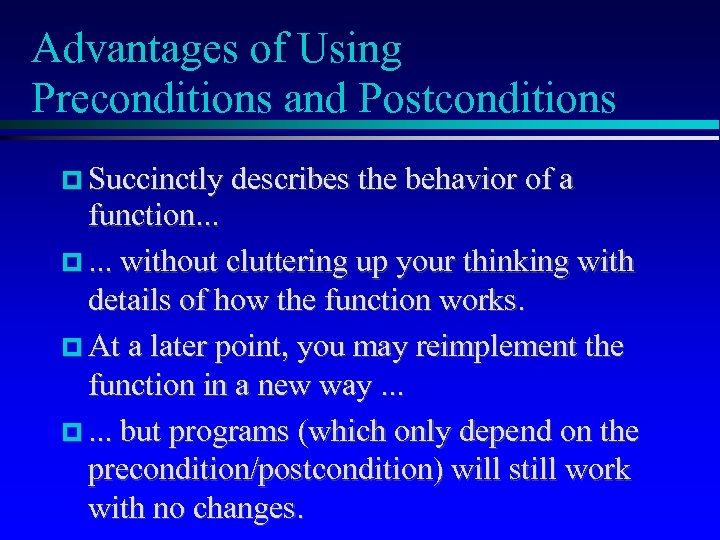 Advantages of Using Preconditions and Postconditions Succinctly describes the behavior of a function. .