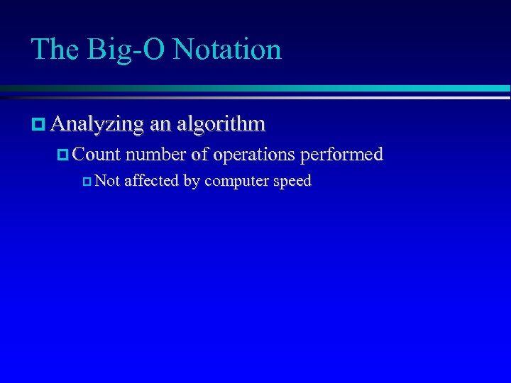 The Big-O Notation Analyzing an algorithm Count number of operations performed Not affected by