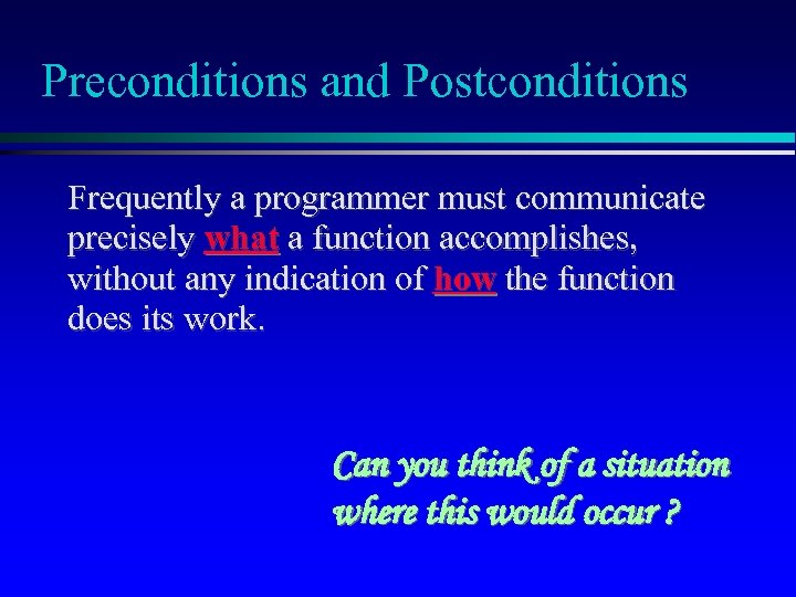Preconditions and Postconditions Frequently a programmer must communicate precisely what a function accomplishes, without